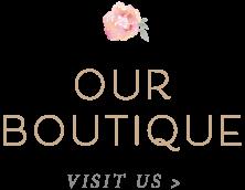 Our Boutique - Visit Us >